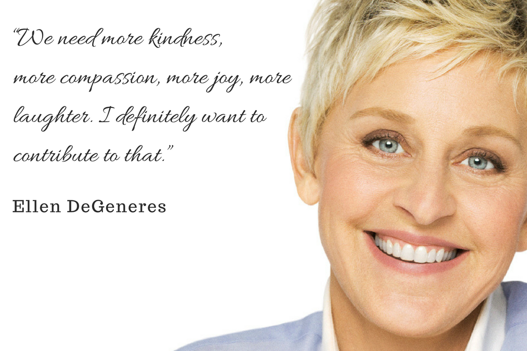 """We need more kindness, more compassion, more joy, more laughter. I definitely want to contribute to that."" - Ellen DeGeneres"