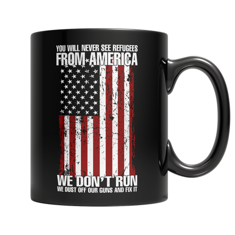 Limited Edition - You Will Never See Refugees From America We Don't Run. We Dust off our guns and Fix it!
