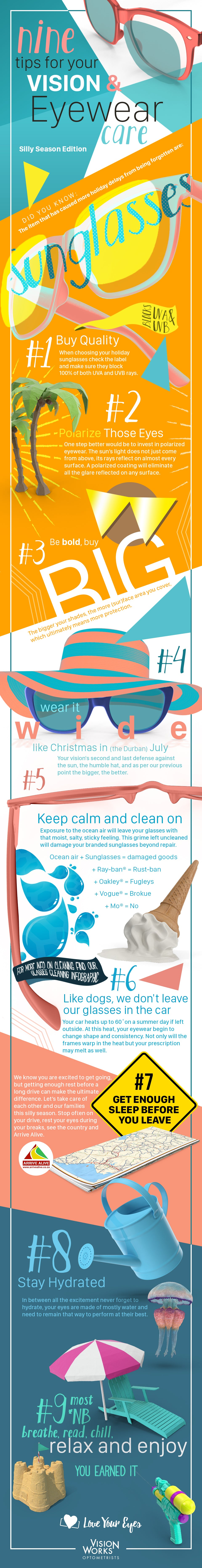 Tips on eyewear care, for a summer by the sea:  Summer is here South Africa; temperatures are peaking around 35 and higher, across the country the great migrations towards the coast are already underway. Some say the anticipation of our year-end rituals begins with the packing. Planned or spontaneous the first item on our list hands down is our sunglasses.  It is easy to understand why the first holiday essential on the pack list, whether we're 16 or 76 years old, are our sunglasses. A statement of our identities and the first line of protection for our vision. It's no wonder the sunglasses industry is worth an estimated $90 Billion!   We know your Ray-Ban® sunglasses and prescription shades are an investment of more than just money, so we put together this list to help you make them last.   Here are a few tips on caring for your vision and your eyewear this Summer:    1. Start By Buying Quality: One of the best investments you can make this summer is to buy sunglasses that completely block out the sun's rays. Check the label and make sure your shades block 100% UVA and UVB rays. This investment should not break the bank, but it will make the difference in the longevity of your vision.   2. Polarize Those Eyes: One step better would be to invest in polarized eyewear.  The sun does not just come from above, its rays reflect on almost any surface, roads/water/snow/beach sand. In short, whether you are spending your holiday's skiing in the alps or deep sea fishing off our home shores, a polarized coating will eliminate all the glare reflected on any surface.  Also, note if you are a walking fish who spends their entire holiday in the water, look at investing in swimming/diving goggles with polarized lenses.  3. Be Bold, Buy Big: The African sun is not known for its subtlety; its fierce intensity has inspired bold fashion necessities across Africa for many decades, and eyewear is no different. The bigger your shades, the more (sur)face area you cover, which ultimately means more protection.   4. Wear It Wide Like Christmas In The Durban July: The humble hat is your vision's second and final defence from the sun, and as per our previous point, the bigger, the better.   5. Keep Calm and Clean On: Walks on the beach are some of the best parts of visiting the sea, but exposure to the ocean air will leave your glasses with that moist, salty, sticky feeling. Not only is it gross to not clean off but leaving it as is will damage your branded sunglasses beyond repair.  Sea salt air + sunglass material = rust and damage.  Sea salt + prescription eyewear = no more prescription.   6. Get Enough Sleep Before You Leave: We know you are excited to get there, but getting enough sleep before your drive can be the difference between an hour's delay or not arriving at all. The scary truth about holiday seasons are the fatality rates on the road, so let's take care of our families and each other this year and arrive alive.     7. Like Dogs, We Don't Leave Our Glasses In The Car: Your car could heat up to over 60 degrees Celsius on a 30-degree day if left uncovered in the sun. At this temperature, the material that make up your eyewear begin to change shape and consistency. Not only will the frames warp in the heat but your prescription may melt as well. The lesson here never leave your glasses in the car, on the dashboard or in the cubby.   8. Hydrate: In between all the excitement never forget to hydrate, your eyes are made of mostly water and need to remain that way to perform at their best.   9. Most Vital: The most important thing you can do to safeguard the health and well being of your eyes is to relax and enjoy your holiday. Use the break to detox from your computers a  little, switch off, get enough rest, read, chill, exercise, and really enjoy your holiday, you earned it. Once you are well rested you will feel brand new and ready to take on 2018.   By  Tash Casey