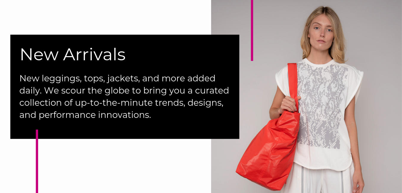 New leggings, tops, jackets, and more added daily. We scour the globe to bring you a curated collection of up-to-the-minute trends, designs, and performance innovations.