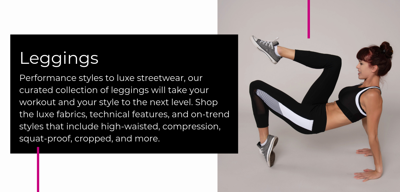 Performance styles to luxe streetwear, our curated collection of leggings will take your workout and your style to the next level. Shop the luxe fabrics, technical features, and on-trend styles that include high-waisted, compression, squat-proof, cropped, and more.