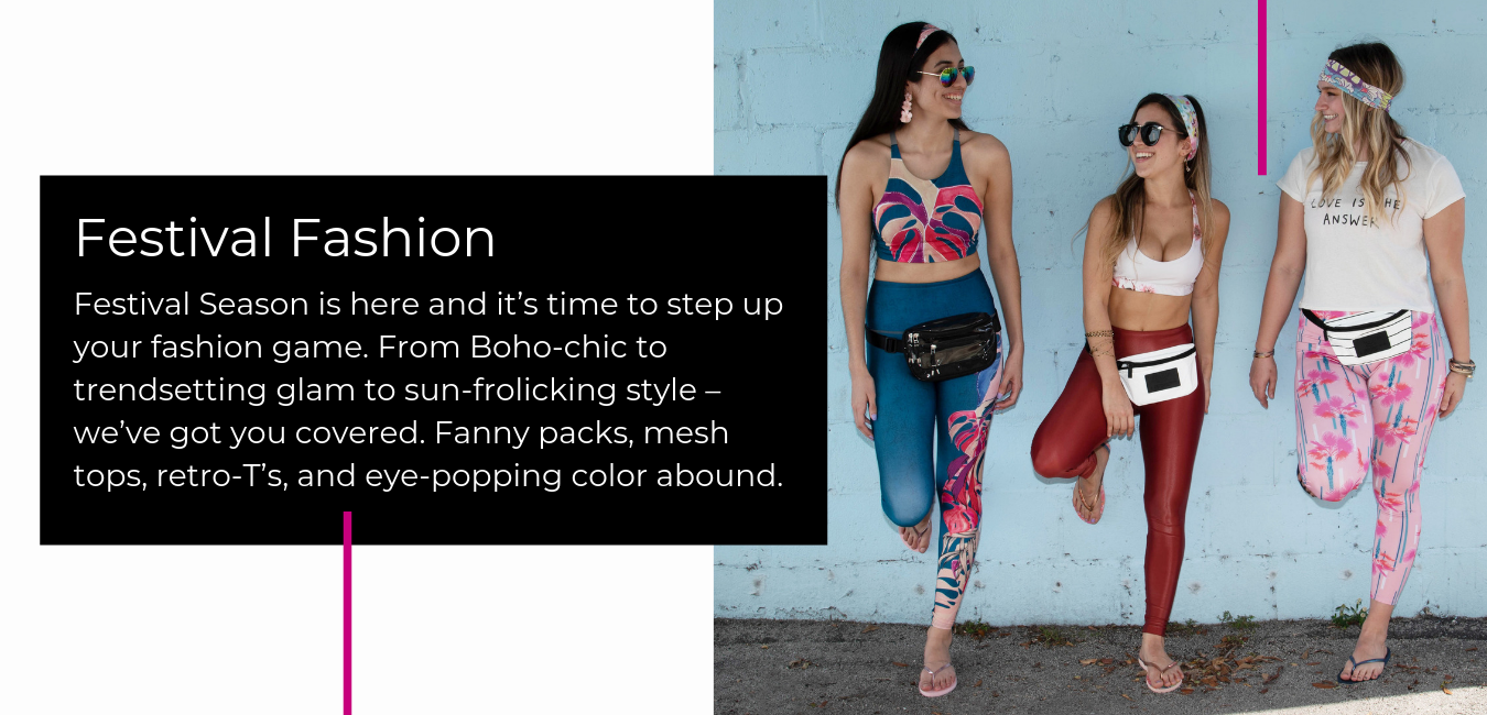 Festival Season is here and it's time to step up your fashion game. From Boho-chic to trendsetting glam to sun-frolicking style––we've got you covered. Fanny packs, mesh tops, retro-T's, and eye-popping color abound.