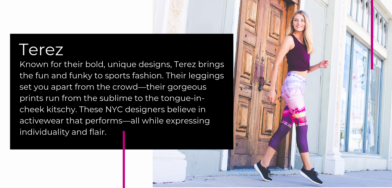 Known for their bold, unique designs, Terez brings the fun and funky to sports fashion. Their leggings set you apart from the crowd—their gorgeous prints run from the sublime to the tongue-in-cheek kitschy. These NYC designers believe in activewear that performs—all while expressing individuality and flair.