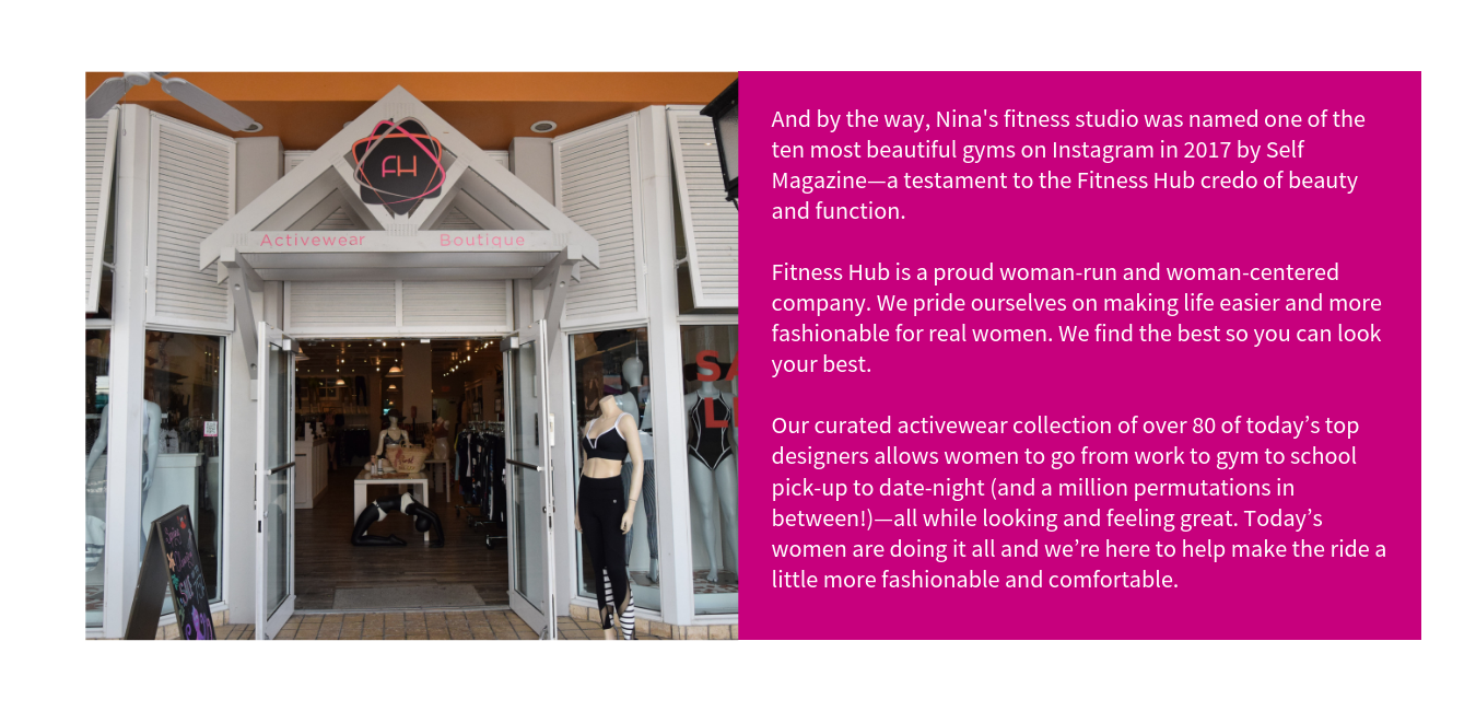 And by the way, Nina's fitness studio was named one of the ten most beautiful gyms on Instagram in 2017 by Self Magazine—a testament to the Fitness Hub credo of beauty and function.     Fitness Hub is a proud woman-run and woman-centered company. We pride ourselves on making life easier and more fashionable for real women. We find the best so you can look your best.    Our curated activewear collection of over 80 of today's top designers allows women to go from work to gym to school pick-up to date-night (and a million permutations in between!)—all while looking and feeling great. Today's women are doing it all and we're here to help make the ride a little more fashionable and comfortable.