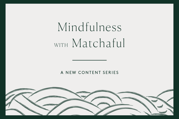 Mindfulness with Matchaful, a new content series