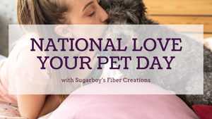 Love Your Pet Day -Sugarboy's Fiber Creations