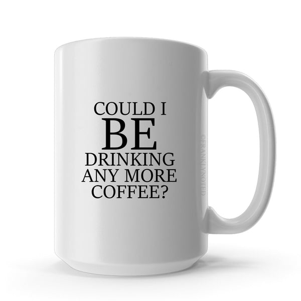 Could I BE Drinking Anymore Coffee Mug