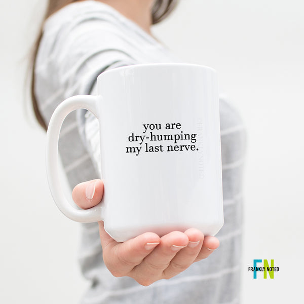 You Are Dry-Humping My Last Nerve Mug