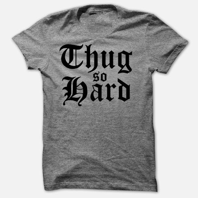 Thug So Hard - Soft T Shirt - Funny Sarcastic Tee - TriBlend