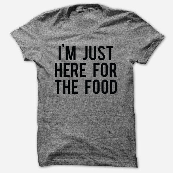 I'm Just Here For The Food T Shirt