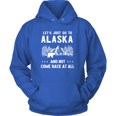 Tshirts hoodies sweatshirts Vnecks long sleeves go to Alaska not come back at all ala1009