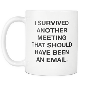 I survived another meeting that should have been an email - 11OZ ceramic coffee mugs - Best funny and inspirational gift
