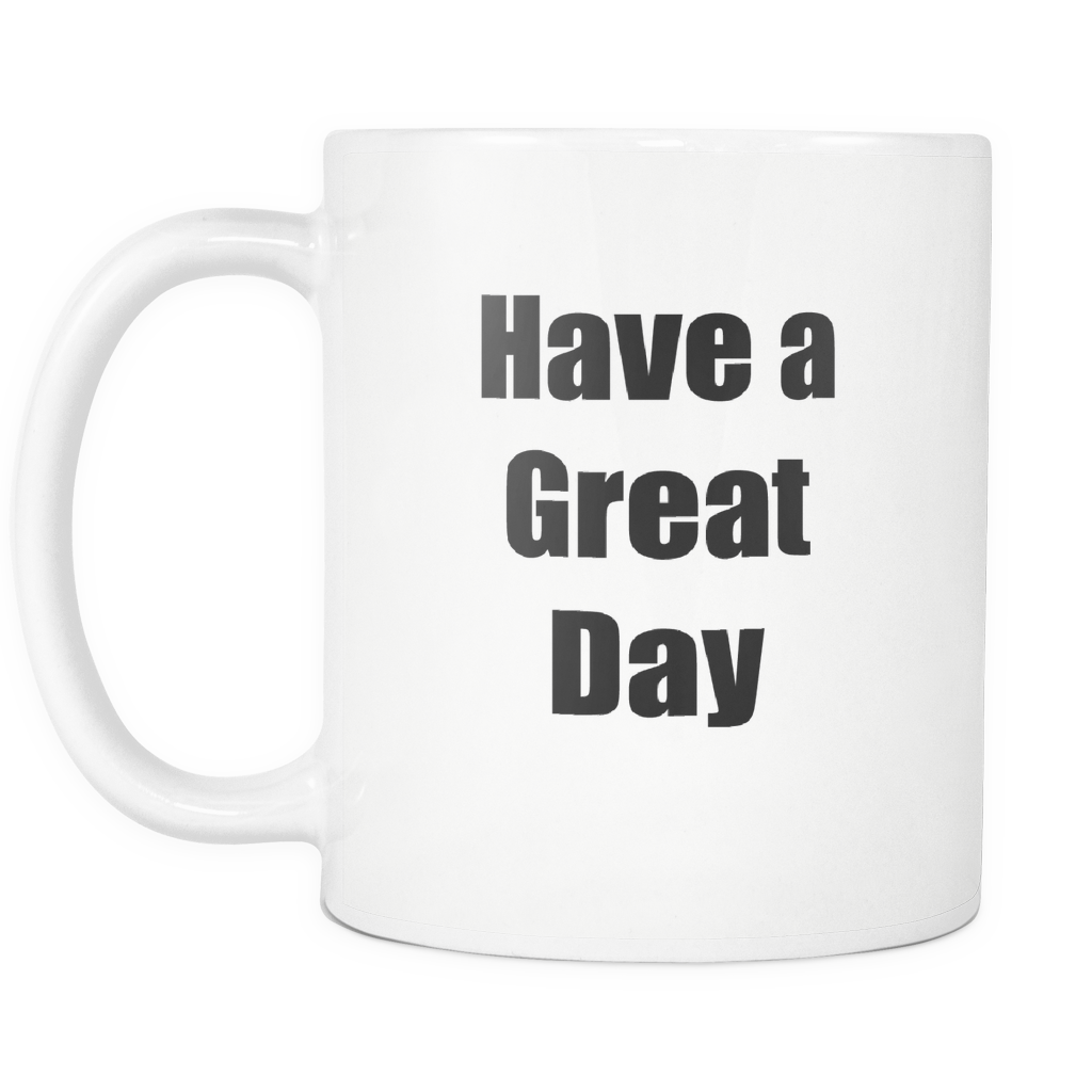 Funny Quote Coffee Cup Mug. Have a Great Day. Motivational Mug, Funny Gift, Fun Mugs, Gag Gifts. 11 oz White Ceramic Coffee Cup