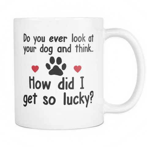 Do you ever look at your dog and think.. How did I get so lucky - 11oz white ceramic coffee mug, Gifts for birthday, women, mom, dad, husband, wife