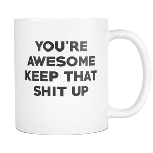 You're Awesome Keep That Shit Up 11OZ Funny Coffee Mug