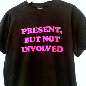 Present, But Not Involved T-Shirt