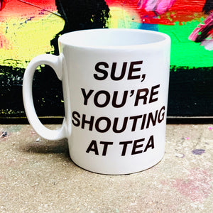 SUE, you're shouting at tea MUG