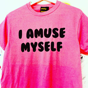 I AMUSE MYSELF t shirt