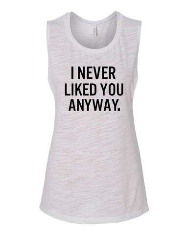 I Never Liked You Anyway Muscle Tank Top