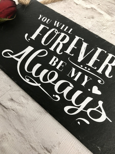 Love quote.' You will forever be my always'  slate sign