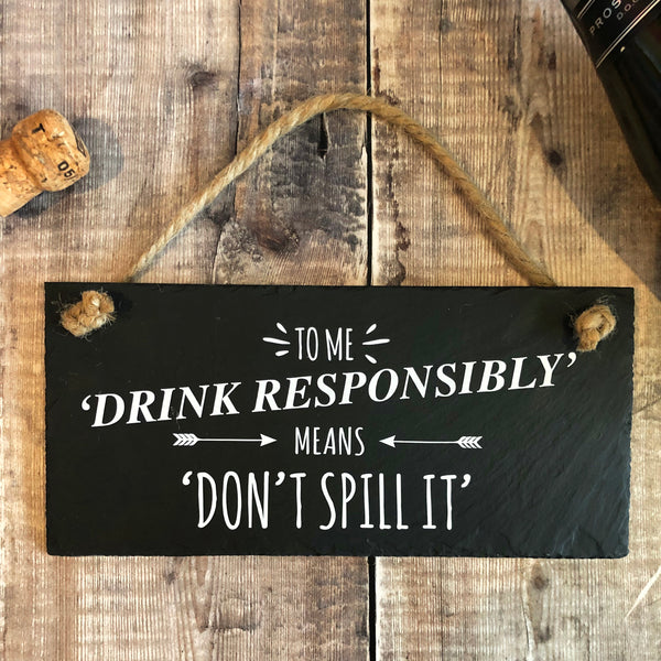 Drink responsibly - don't spill it slate sign