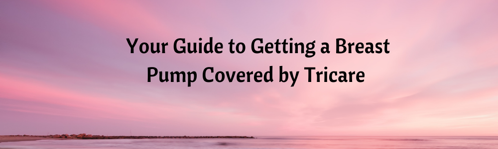 Complete Guide to Getting Your Breast Pump Covered by Tricare