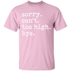 Sorry Can't Too High Bye T-Shirt
