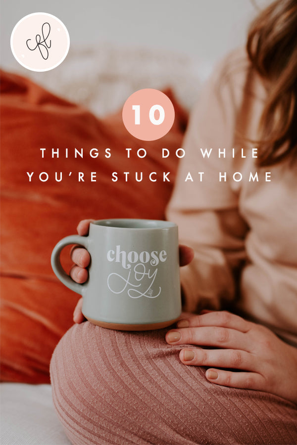 10 Things To Do While You're Stuck At Home