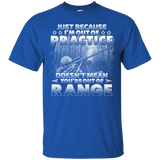 Just Because I'm Out Of Practice Doesn't Mean You're Out Of Range T-Shirt