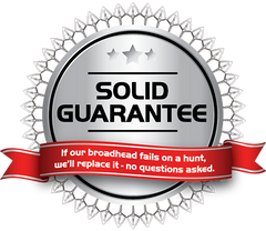 The Solid Broadheads Guarantee: no defects, and if it fails in a hunting scenario, we'll replace it. Period.