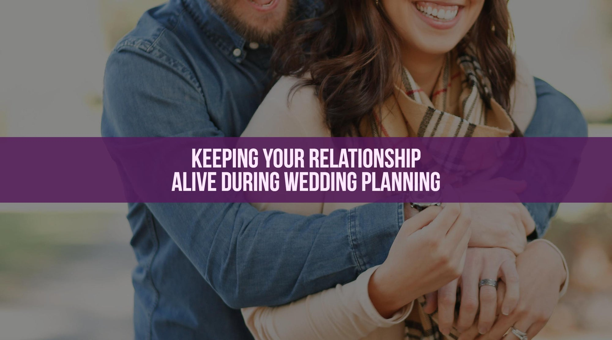 Keeping Your Relationship Alive During Wedding Planning