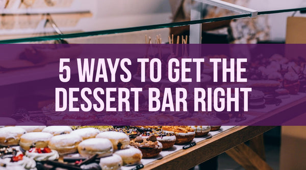 5 Ways to Get Your Dessert Bar Right