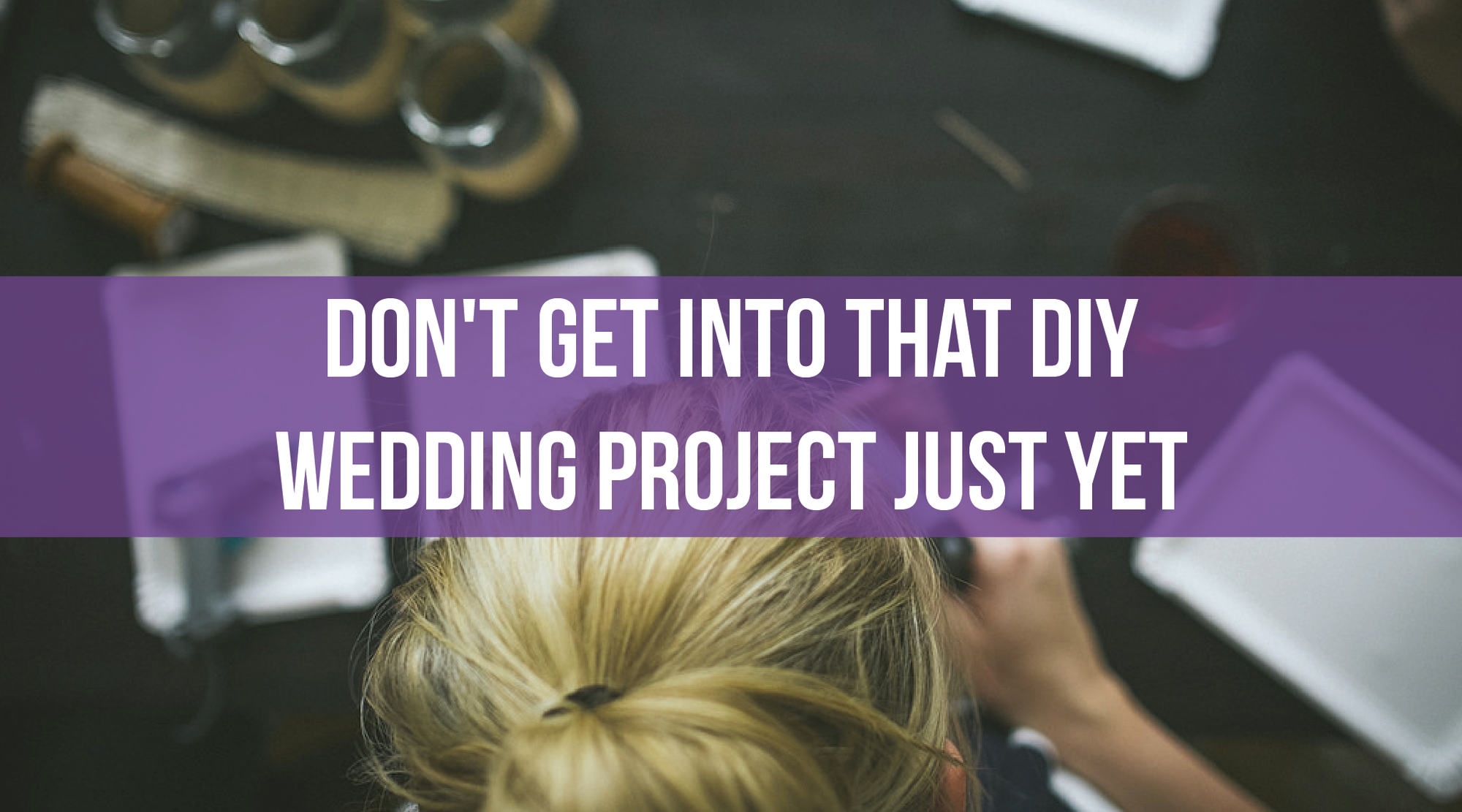 Don't Get Into That DIY Wedding Project Just Yet