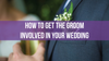 How to Get the Groom Involved in Your Wedding