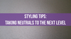 Styling Tips: Taking Neutrals to the Next Level