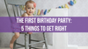 The First Birthday Party: 5 Things to Get Right
