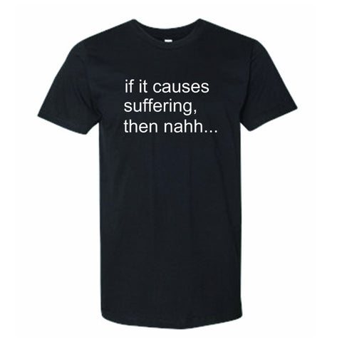 "T-Shirt-Unisex-""If it Causes Suffering..."""