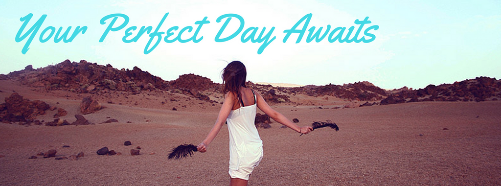 Write out your perfect day and it will happen.