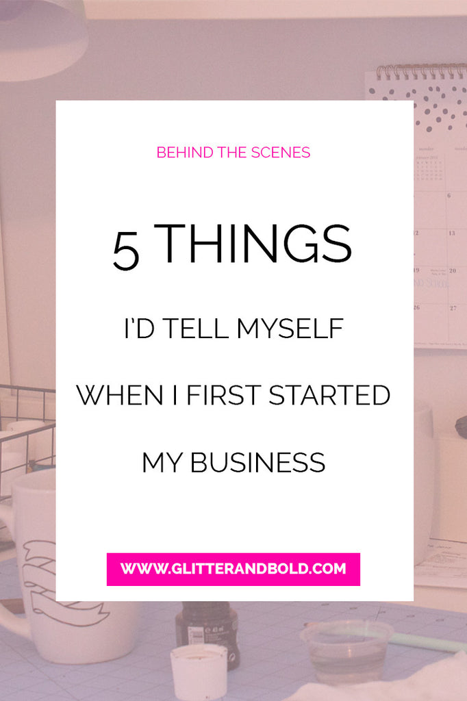 behind the scenes 5 things id tell myself when i first started my business glitter and bold blog