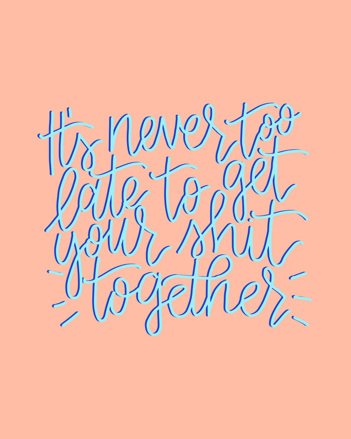 its never too late to get your shit together motivational hand lettered calligraphy print glitter and bold