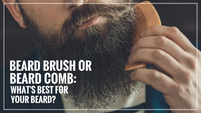Beard Brush or Beard Comb: What's best for your beard?