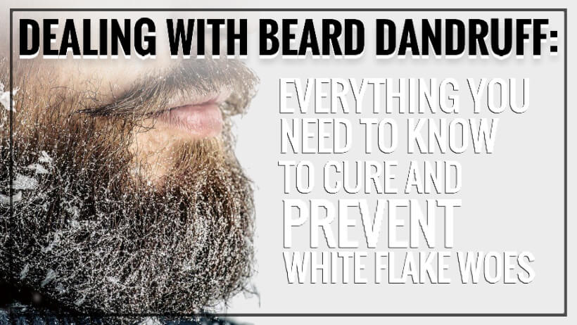 Dealing With Beard Dandruff: Everything You Need To Know To Cure And Prevent White Flake Woes