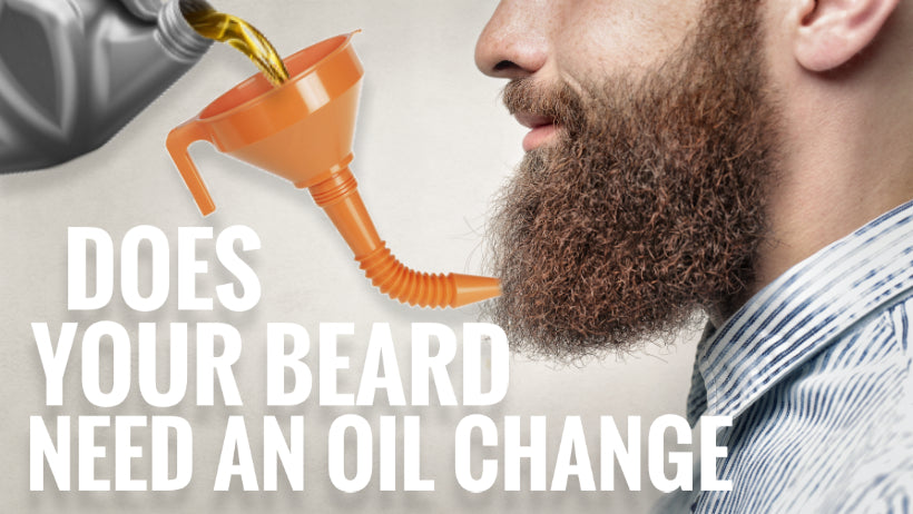 Does Your Beard Need An Oil Change?