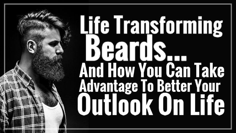 Life Transforming Beards...And How You Can Take Advantage To Better Your Outlook On Life