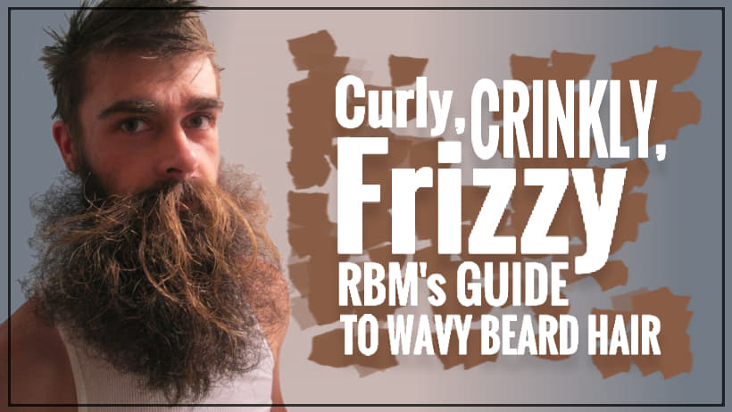Curly, Crinkly, Fuzzy... RBM's Guide to Wavy Beard Hair