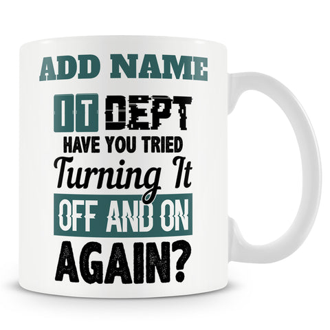 Funny Mug - IT Dept Have You Tried Turning It Off And On Again?