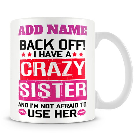 Sister Mug Personalised Gift - Back Off! I Have A Crazy Sister And I'm Not Afraid To Use Her