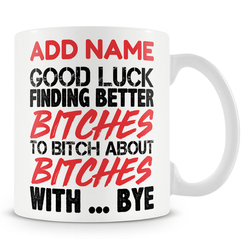 Leaving Gift Mug For Work Colleagues - Good Luck Finding Better Bitches To Bitch About Bitches With... Bye