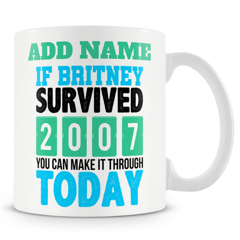 Funny Mug - If Britney Survived 2007 You Can Make It Through Today