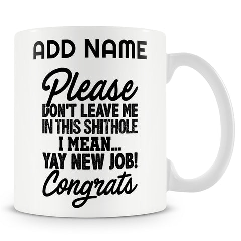 Leaving Gift Mug For Work Colleagues - Please Don't Leave Me In This Shithole. I Mean... Yay New Job! Congrats
